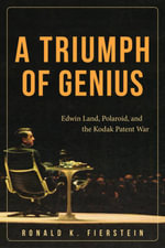A Triumph of Genius : Edwin Land, Polaroid, and the Kodak Patent War - Ronald K. Fierstein