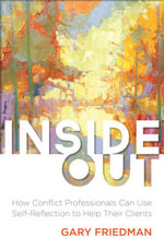 Inside Out : How Conflict Professionals Can Use Self-Reflection to Help Their Clients - Gary J Friedman