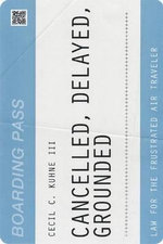 Cancelled, Delayed, Grounded : Law for the Frustrated Air Traveler - Cecil C., III Kuhne