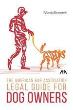 The American Bar Association Legal Guide for Dog Owners - Yolanda Eisenstein