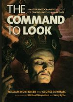 The Command to Look : A Master Photographers Method for Controlling the Human Gaze - William Mortensen