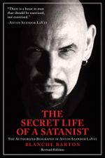 The Secret Life of a Satanist : The Authorized Biography of Anton Szandor LaVey - Blanche Barton