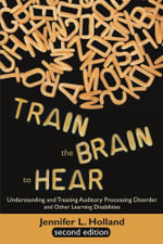Train the Brain to Hear : Understanding and Treating Auditory Processing Disorder, Dyslexia, Dysgraphia, Dyspraxia, Short Term Memory, Executive - Jennifer L. Holland
