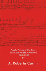 Puzzle Pieces of the Past : Spanish Abbreviations 1500-1700 - A. Roberta Carlin