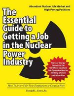 The Essential Guide to Getting a Job in the Nuclear Power Industry : How to Secure Full-Time Employment or Contract Work - Donald L Grove