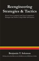 Reengineering Strategies and Tactics : Know Your Company's and Your Competitors' Strategies and Tactics Using Public Information - Benjamin T. Solomon