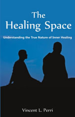 The Healing Space : Understanding the True Nature of Inner Healing - Vincent L. Perri
