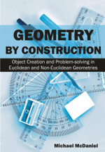 Geometry by Construction : Object Creation and Problem-Solving in Euclidean and Non-Euclidean Geometries - Michael McDaniel