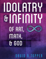 Idolatry and Infinity : Of Art, Math, and God - David R. Topper