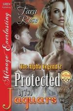 Protected by Two Jaguars [The Alpha Legend 2] (Siren Publishing Menage Everlasting) - Dr Tara Rose