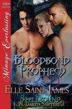 Bloodbond Prophecy [Spellbound, N. Dakota Shifters 1] (Siren Publishing Menage Everlasting) - Elle Saint James