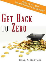 Get Back to Zero : How to Pay Off Your Student Loans Fast - Brad a Broyles