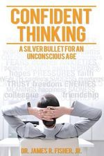 Confident Thinking - Dr James R Jr Fisher