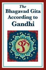 The Bhagavad Gita According to Gandhi - Mohandas K. Gandhi