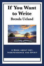 If You Want to Write : A Book about Art, Independence and Spirit - Brenda Ueland
