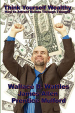 Think Yourself Wealthy : How to Attract Riches Through Thought - Wallace D. Wattles