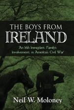 The Boys from Ireland : An Irish Immigrant Family's Involvement in America's Civil War - Neil W Moloney