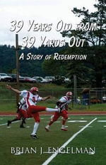 39 Years Old from 39 Yards Out : A Story of Redemption - Brian J Engelman