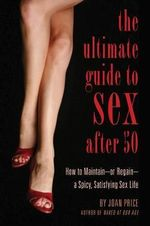 The Ultimate Guide to Sex After Fifty : How to Maintain - or Regain - a Spicy, Satisfying Sex Life - Joan Price