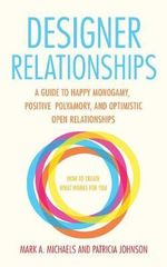 Designer Relationships : A Guide to Happy Monogamy, Positive Polyamory, and Optimistic Open Relationships - Mark A. Michaels