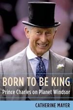 Born to Be King : Prince Charles on Planet Windsor - Catherine Mayer