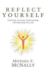 Reflect Yourself : Exploring, Assessing, Understanding, and Improving Your Life - Michael P McNally