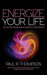 Energize Your Life : Tap Into Your Energy Reserves and Live in Each Moment - Paul R Thompson