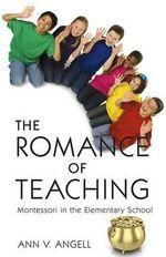 The Romance of Teaching : Montessori in the Elementary School - Ann V Angell
