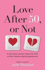 Love After Fifty, or Not : A Few Brave Women Share the Truth of Their Internet Dating Experiences