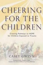 Cheering for the Children : Creating Pathways to Hope for Children Exposed to Trauma - Casey Gwinn