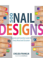 500 Nail Designs : Inspired and Inventive Looks for Every Mood and Occasion - Chelsea Franklin