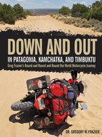Down and Out in Patagonia, Kamchatka, and Timbuktu : Greg Frazier's Round and Round and Round the World Motorcycle Journey - Gregory W. Frazier