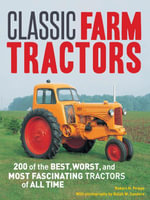 Classic Farm Tractors : 200 of the Best, Worst, and Most Fascinating Tractors of All Time - Robert N. Pripps