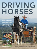 Driving Horses : How to harness, align, and hitch your horse for work or play - Steve Bowers