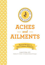 The Little Book of Home Remedies, Aches and Ailments : Natural Recipes to Ease Common Ailments - Linda B. White