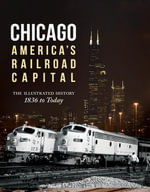 Chicago : America's Railroad Capital: The Illustrated History, 1836 to Today - Brian Solomon