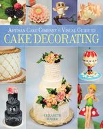 Artisan Cake Company's Visual Guide to Cake Decorating - Elizabeth Marek