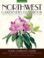 Northwest Gardener's Handbook : Your Complete Guide: Select, Plan, Plant, Maintain, Problem-Solve - Oregon, Washington, Northern California, British Co - Pat Munts