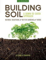 Building Soil : A Down-to-Earth Approach: Natural Solutions for Better Gardens & Yards - Elizabeth Murphy