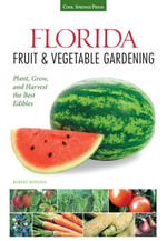 Florida Fruit & Vegetable Gardening : Plant, Grow, and Harvest the Best Edibles - Robert Bowden