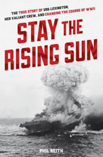 Stay the Rising Sun : The True Story of USS Lexington, Her Valiant Crew, and Changing the Course of World War II - Phil Keith