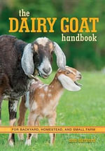 The Dairy Goat Handbook : For Backyard, Homestead, and Small Farm - Ann Starbard