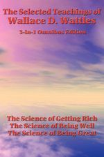 The Selected Teachings of Wallace D. Wattles - Wallace D. Wattles
