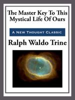 The Master Key to This Mystical Life of Ours - Ralph Waldo Trine