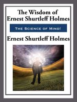 The Wisdom of Ernest Shurtleff Holmes - Ernest Shurtleff Holmes