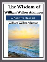 The Wisdom of William Walker Atkinson - William Walker Atkinson