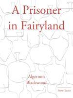 A Prisoner in Fairyland : Start Classics - Algernon Blackwood
