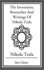 Inventions, Researches And Writings Of Nikola Tesla - Nikola Tesla