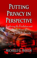 Putting Privacy in Perspective : Exploring the Evolution & Implications of Privacy in U.S. Society - Michelle G. Hough