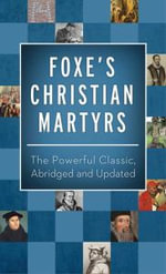 Foxe's Christian Martyrs : The Powerful Classic, Abridged and Updated - John Foxe